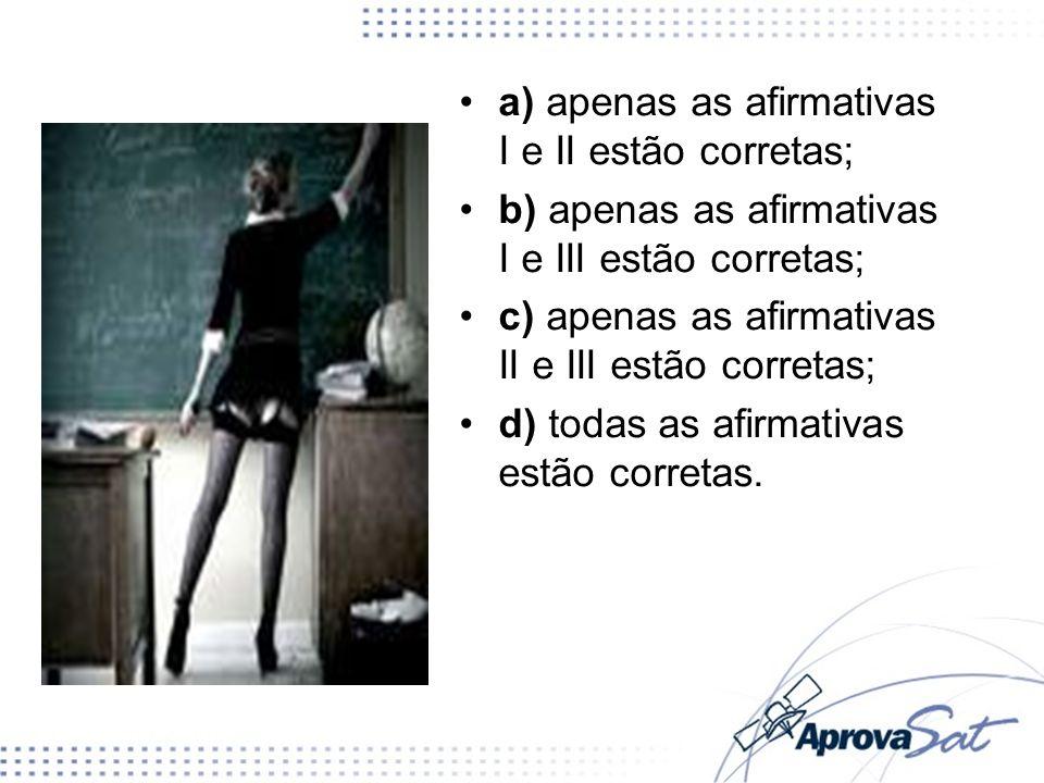 a) apenas as afirmativas I e II estão corretas; b) apenas as afirmativas I e III estão corretas; c) apenas as afirmativas II e III estão corretas; d)