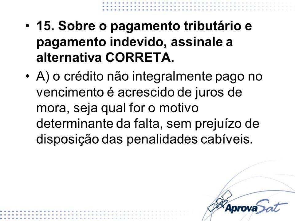 15. Sobre o pagamento tributário e pagamento indevido, assinale a alternativa CORRETA. A) o crédito não integralmente pago no vencimento é acrescido d
