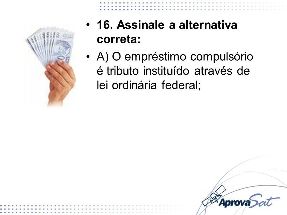 16. Assinale a alternativa correta: A) O empréstimo compulsório é tributo instituído através de lei ordinária federal;