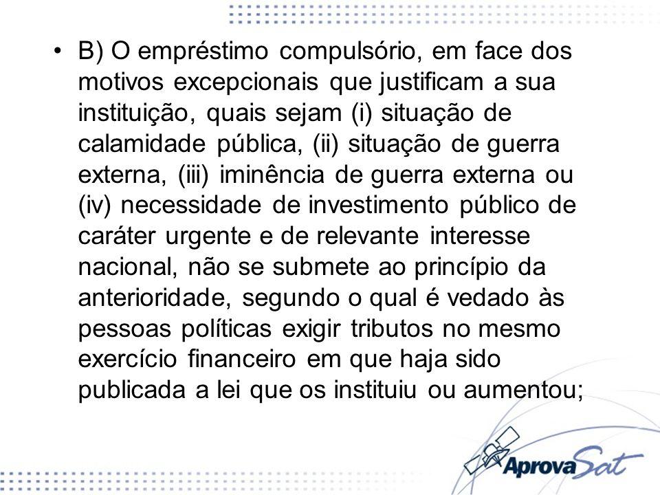 B) O empréstimo compulsório, em face dos motivos excepcionais que justificam a sua instituição, quais sejam (i) situação de calamidade pública, (ii) s