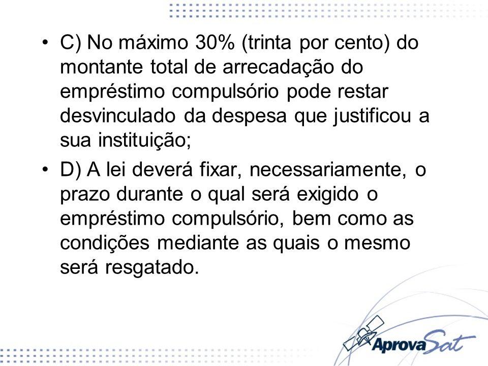 C) No máximo 30% (trinta por cento) do montante total de arrecadação do empréstimo compulsório pode restar desvinculado da despesa que justificou a su