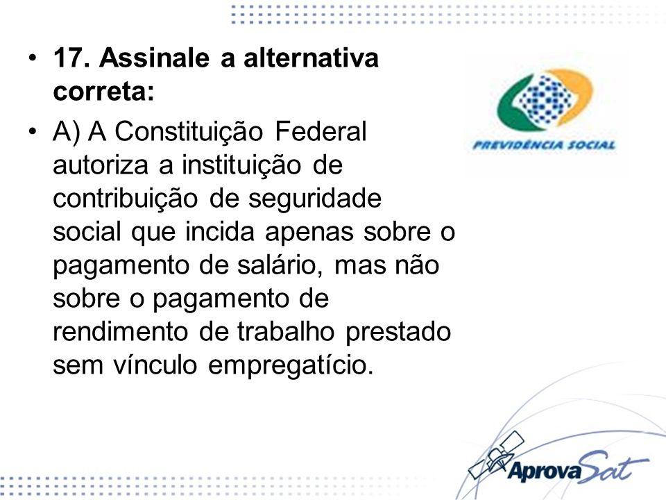 17. Assinale a alternativa correta: A) A Constituição Federal autoriza a instituição de contribuição de seguridade social que incida apenas sobre o pa