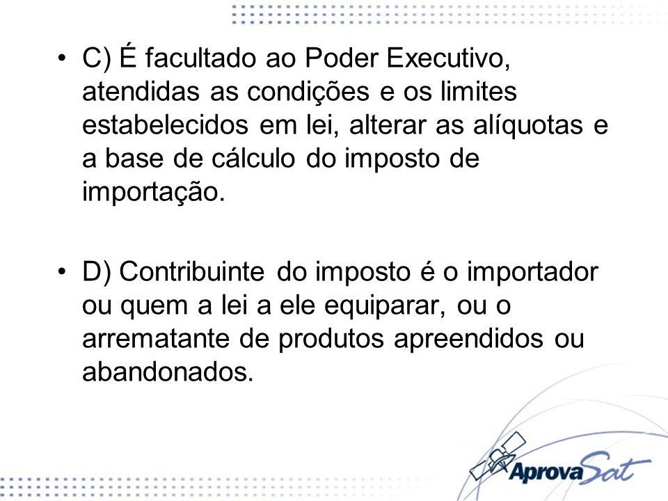 C) É facultado ao Poder Executivo, atendidas as condições e os limites estabelecidos em lei, alterar as alíquotas e a base de cálculo do imposto de im