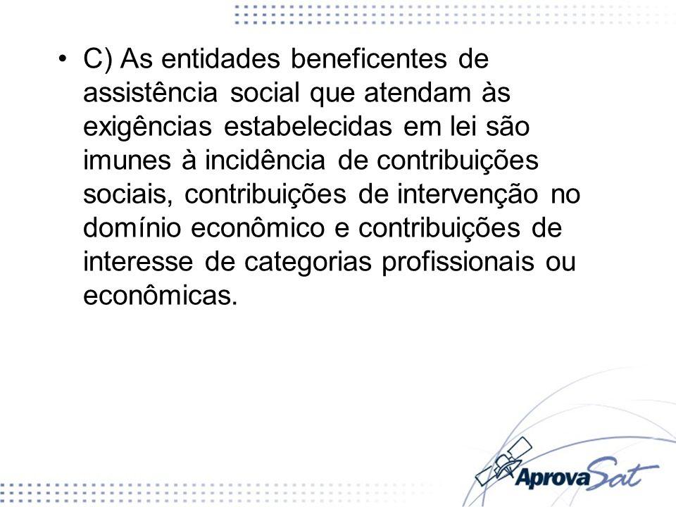 C) As entidades beneficentes de assistência social que atendam às exigências estabelecidas em lei são imunes à incidência de contribuições sociais, co