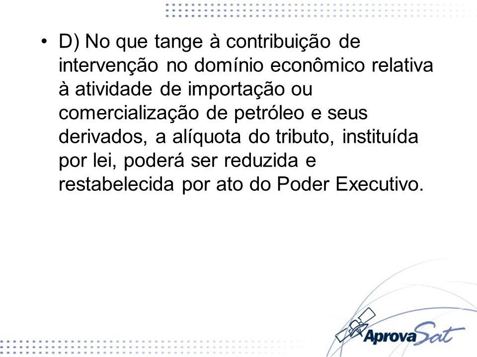 D) No que tange à contribuição de intervenção no domínio econômico relativa à atividade de importação ou comercialização de petróleo e seus derivados,