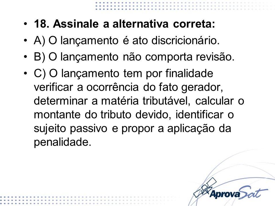18. Assinale a alternativa correta: A) O lançamento é ato discricionário. B) O lançamento não comporta revisão. C) O lançamento tem por finalidade ver