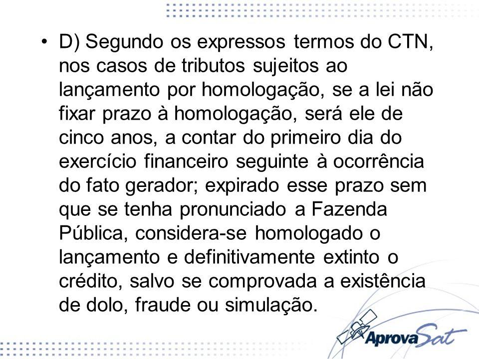 D) Segundo os expressos termos do CTN, nos casos de tributos sujeitos ao lançamento por homologação, se a lei não fixar prazo à homologação, será ele