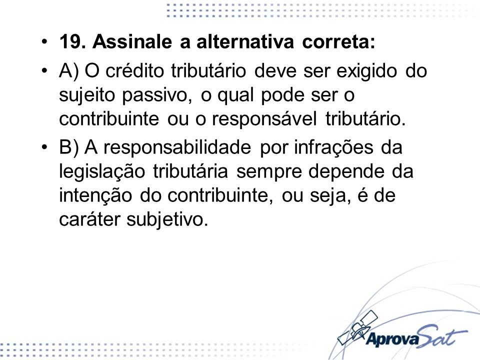 19. Assinale a alternativa correta: A) O crédito tributário deve ser exigido do sujeito passivo, o qual pode ser o contribuinte ou o responsável tribu