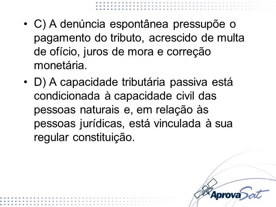 C) A denúncia espontânea pressupõe o pagamento do tributo, acrescido de multa de ofício, juros de mora e correção monetária. D) A capacidade tributári
