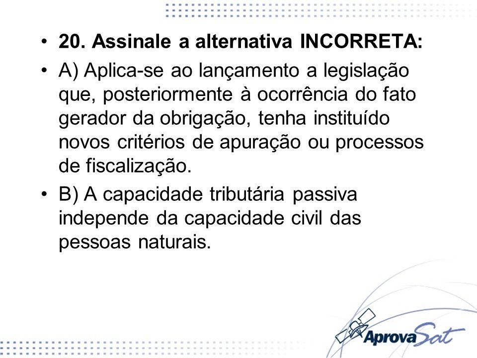 20. Assinale a alternativa INCORRETA: A) Aplica-se ao lançamento a legislação que, posteriormente à ocorrência do fato gerador da obrigação, tenha ins