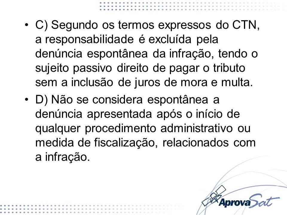 C) Segundo os termos expressos do CTN, a responsabilidade é excluída pela denúncia espontânea da infração, tendo o sujeito passivo direito de pagar o