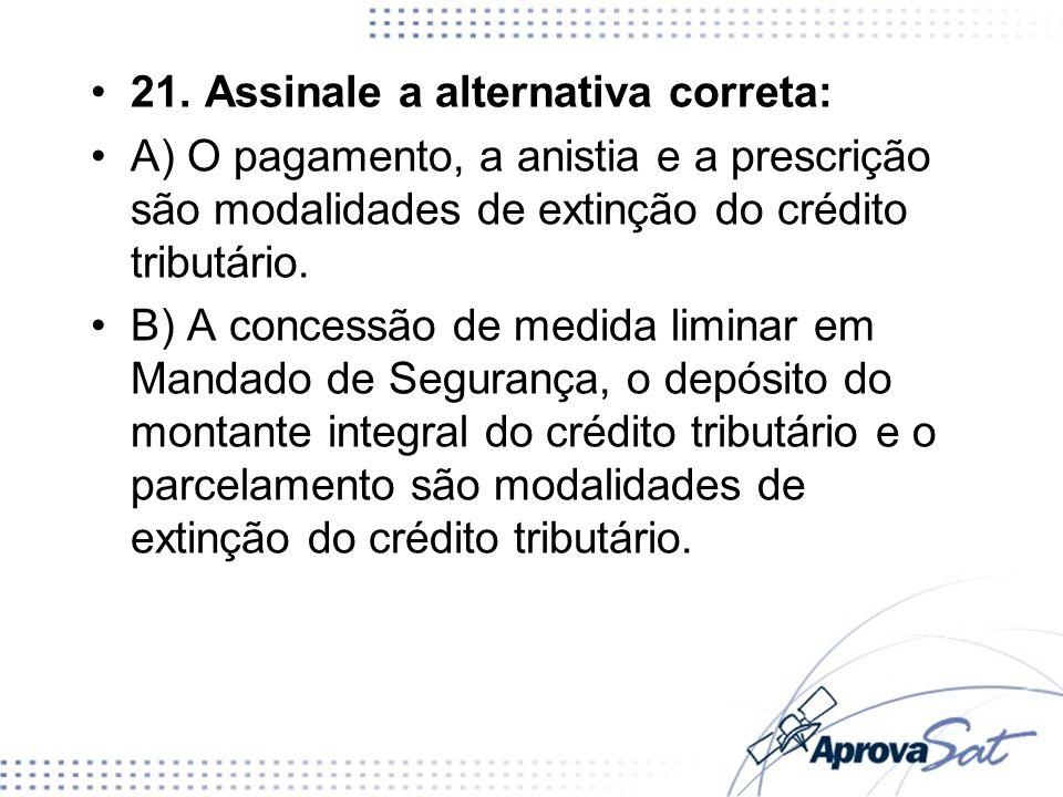21. Assinale a alternativa correta: A) O pagamento, a anistia e a prescrição são modalidades de extinção do crédito tributário. B) A concessão de medi