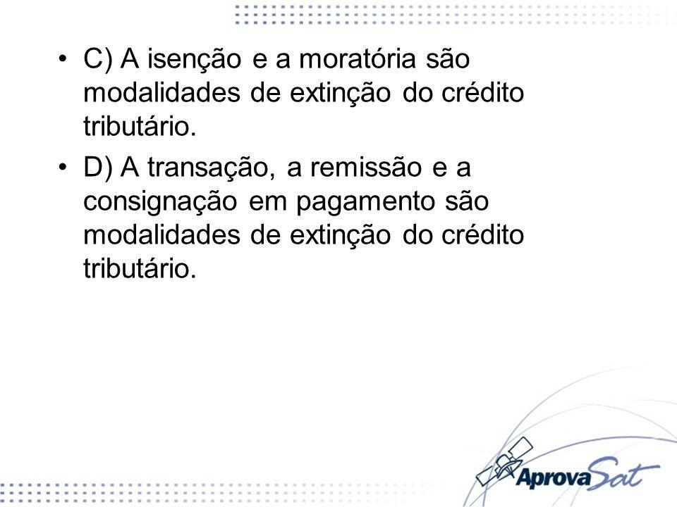 C) A isenção e a moratória são modalidades de extinção do crédito tributário. D) A transação, a remissão e a consignação em pagamento são modalidades