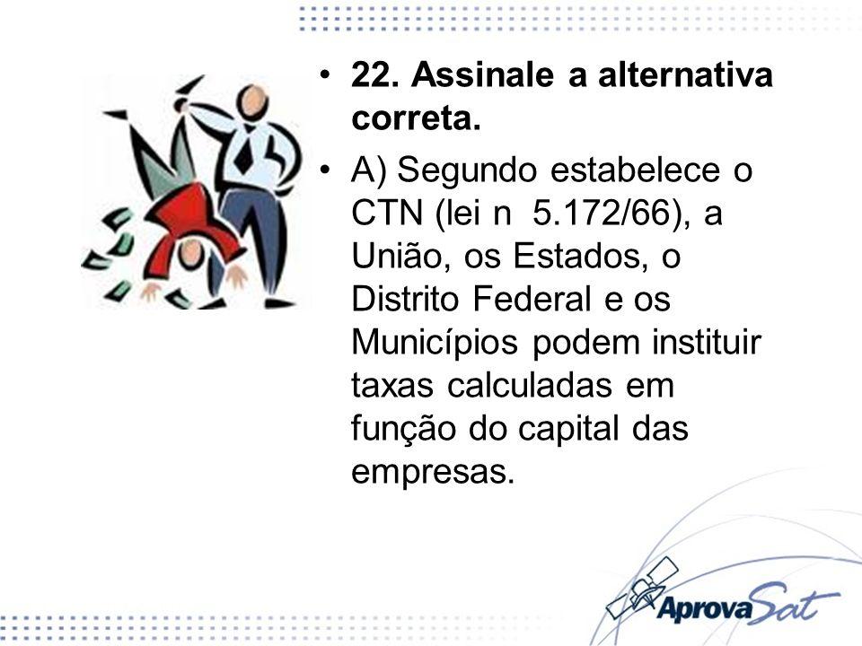 22. Assinale a alternativa correta. A) Segundo estabelece o CTN (lei n 5.172/66), a União, os Estados, o Distrito Federal e os Municípios podem instit