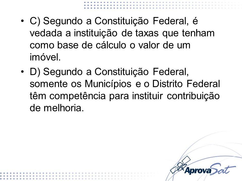 C) Segundo a Constituição Federal, é vedada a instituição de taxas que tenham como base de cálculo o valor de um imóvel. D) Segundo a Constituição Fed