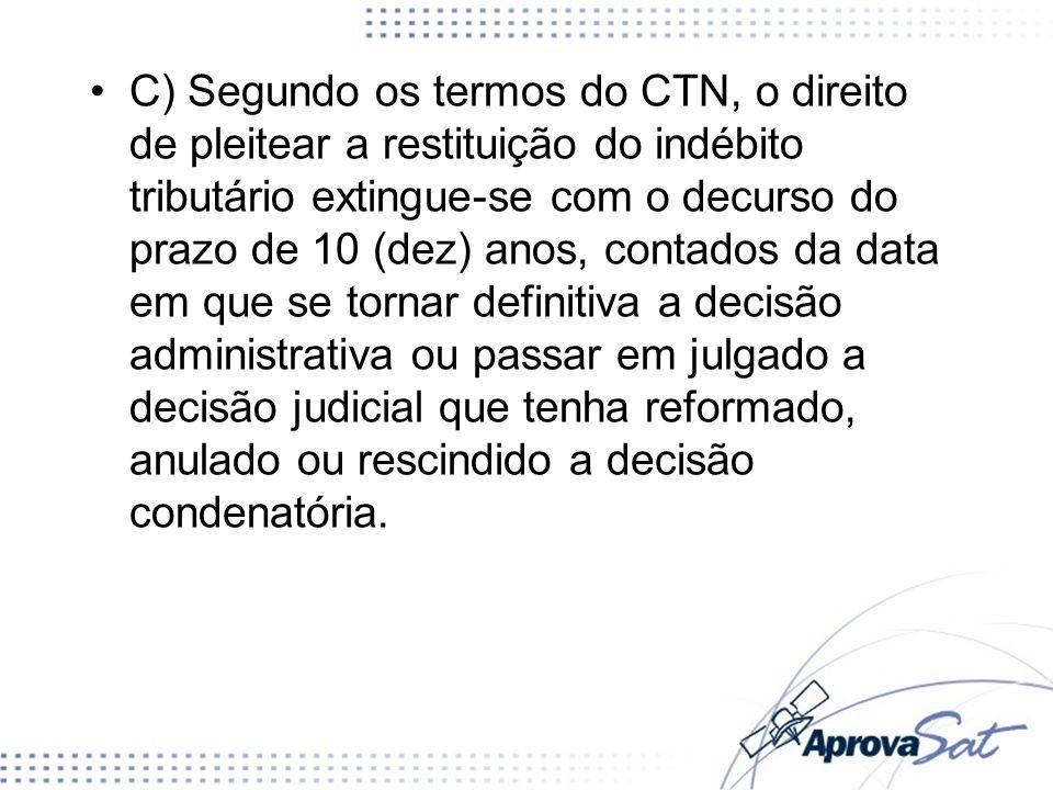 C) Segundo os termos do CTN, o direito de pleitear a restituição do indébito tributário extingue-se com o decurso do prazo de 10 (dez) anos, contados
