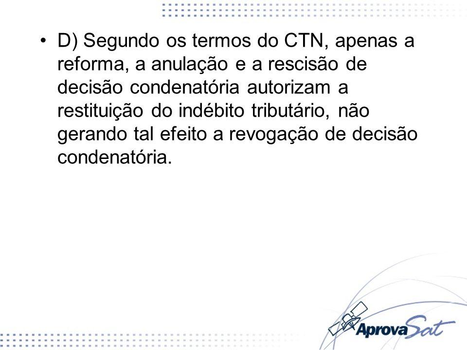 D) Segundo os termos do CTN, apenas a reforma, a anulação e a rescisão de decisão condenatória autorizam a restituição do indébito tributário, não ger