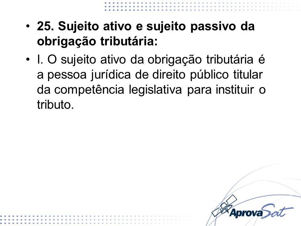 25. Sujeito ativo e sujeito passivo da obrigação tributária: I. O sujeito ativo da obrigação tributária é a pessoa jurídica de direito público titular