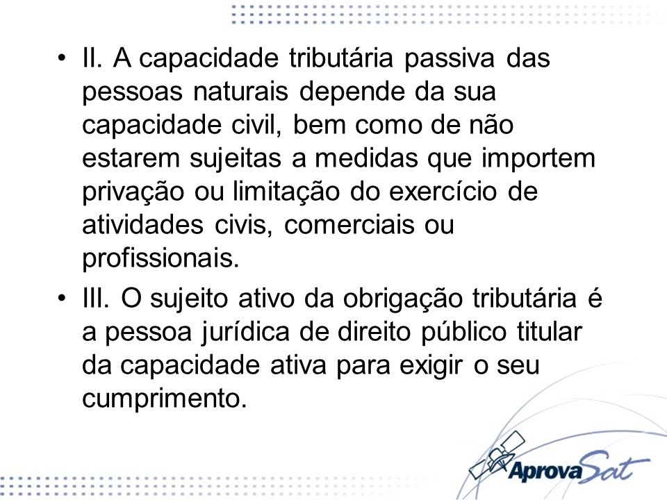 II. A capacidade tributária passiva das pessoas naturais depende da sua capacidade civil, bem como de não estarem sujeitas a medidas que importem priv