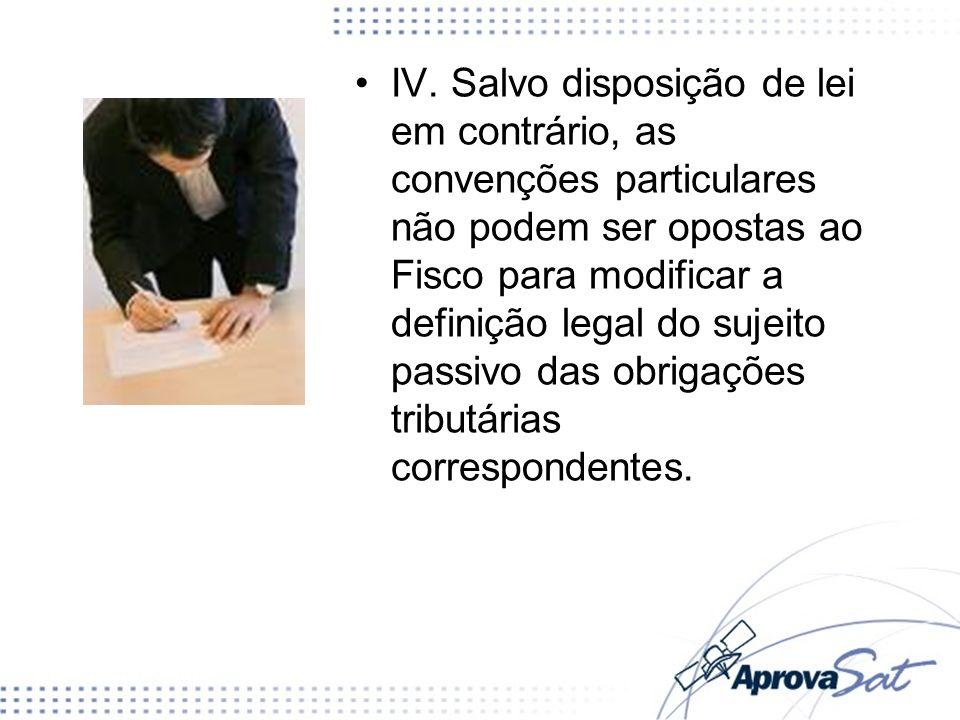 IV. Salvo disposição de lei em contrário, as convenções particulares não podem ser opostas ao Fisco para modificar a definição legal do sujeito passiv