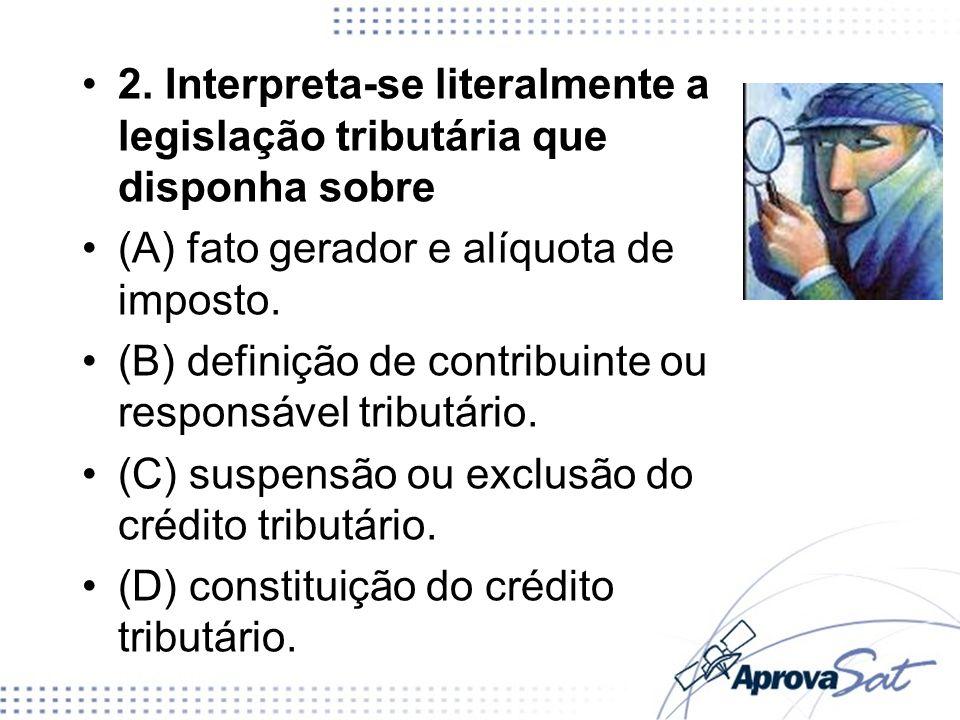2. Interpreta-se literalmente a legislação tributária que disponha sobre (A) fato gerador e alíquota de imposto. (B) definição de contribuinte ou resp