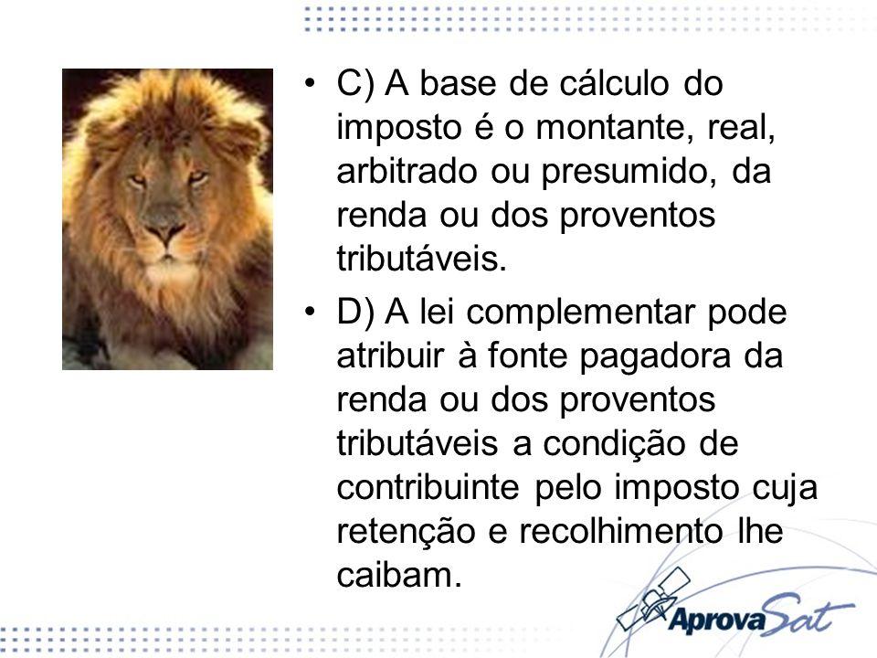 C) A base de cálculo do imposto é o montante, real, arbitrado ou presumido, da renda ou dos proventos tributáveis. D) A lei complementar pode atribuir