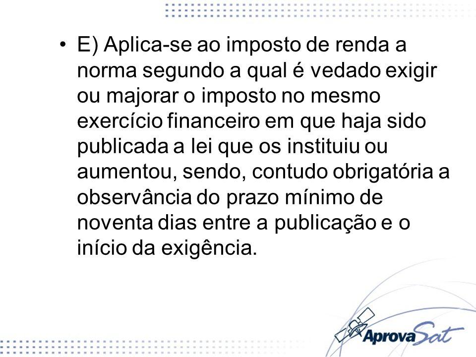 E) Aplica-se ao imposto de renda a norma segundo a qual é vedado exigir ou majorar o imposto no mesmo exercício financeiro em que haja sido publicada