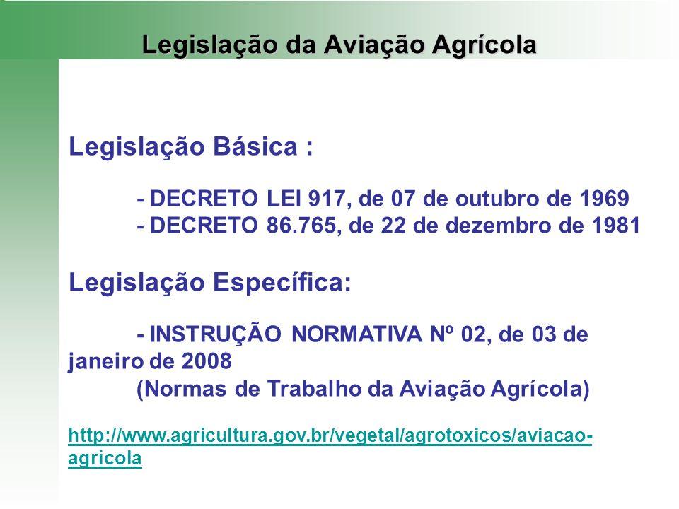 Legislação da Aviação Agrícola Legislação Básica : - DECRETO LEI 917, de 07 de outubro de 1969 - DECRETO 86.765, de 22 de dezembro de 1981 Legislação