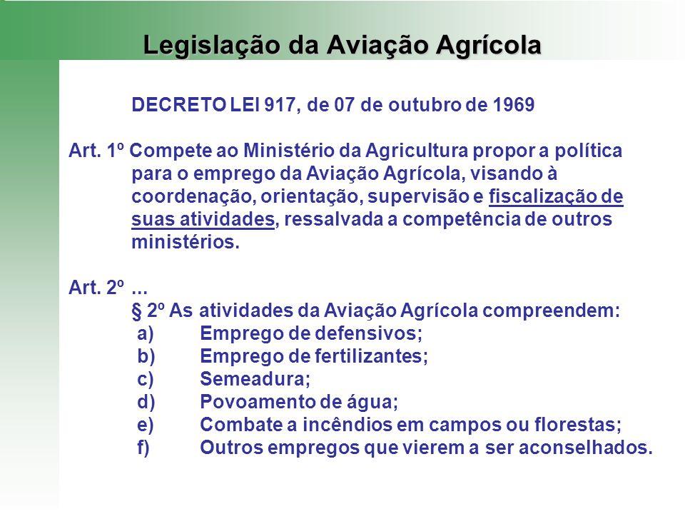 Legislação da Aviação Agrícola DECRETO LEI 917, de 07 de outubro de 1969 Art. 1º Compete ao Ministério da Agricultura propor a política para o emprego