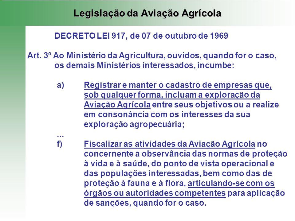 Legislação da Aviação Agrícola DECRETO LEI 917, de 07 de outubro de 1969 Art. 3º Ao Ministério da Agricultura, ouvidos, quando for o caso, os demais M