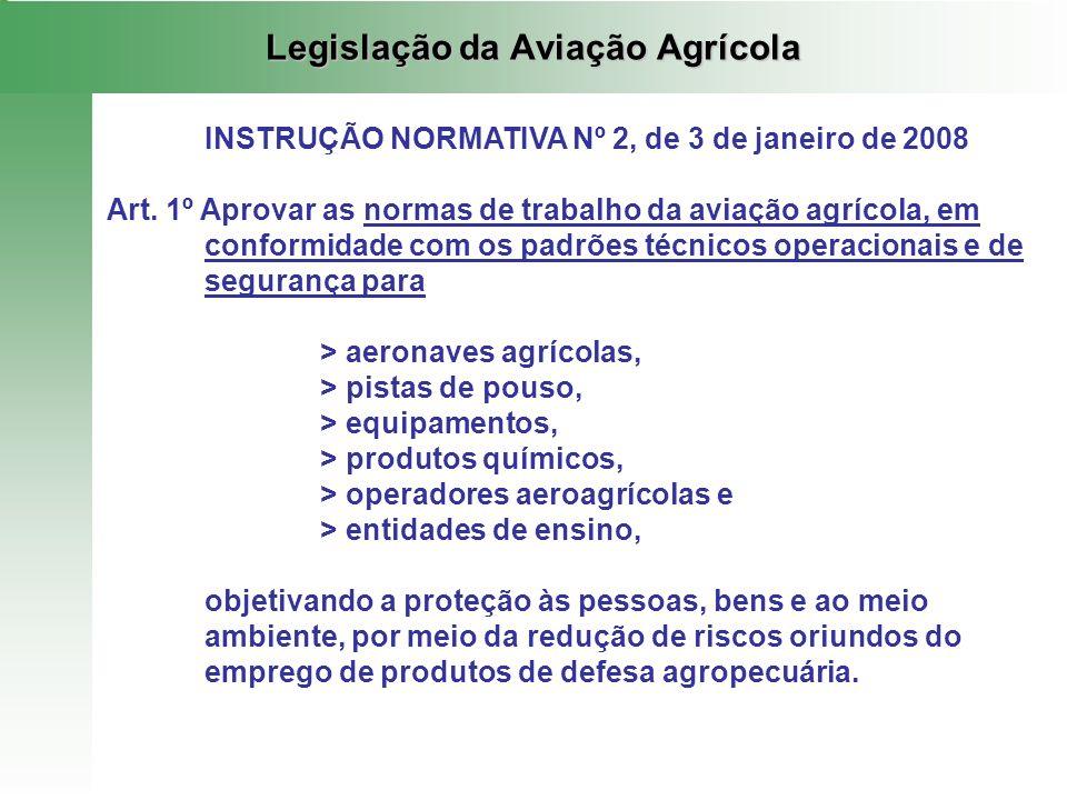 Legislação da Aviação Agrícola INSTRUÇÃO NORMATIVA Nº 2, de 3 de janeiro de 2008 Art. 1º Aprovar as normas de trabalho da aviação agrícola, em conform