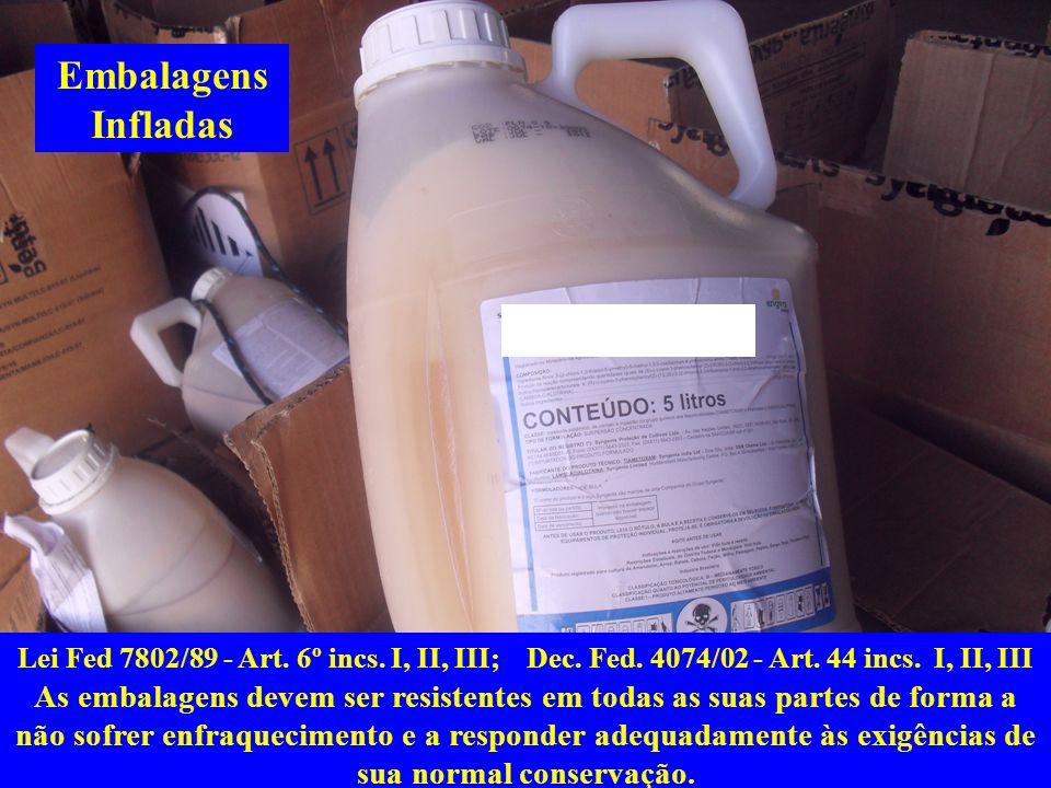 Embalagens Infladas Lei Fed 7802/89 - Art. 6º incs. I, II, III; Dec. Fed. 4074/02 - Art. 44 incs. I, II, III As embalagens devem ser resistentes em to