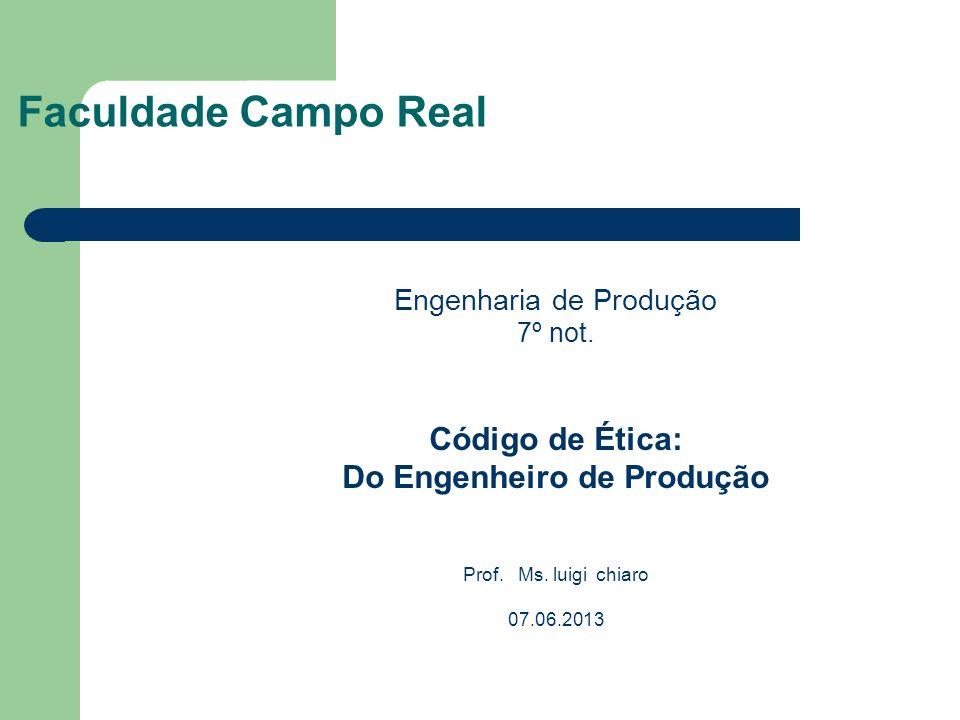 Faculdade Campo Real Engenharia de Produção 7º not. Código de Ética: Do Engenheiro de Produção Prof. Ms. luigi chiaro 07.06.2013