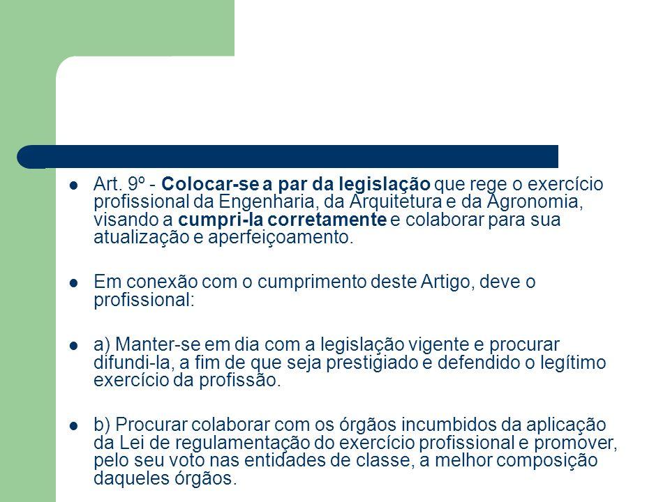 Art. 9º - Colocar-se a par da legislação que rege o exercício profissional da Engenharia, da Arquitetura e da Agronomia, visando a cumpri-la corretame