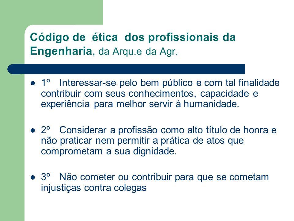 Código de ética dos profissionais da Engenharia, da Arqu.e da Agr. 1º Interessar-se pelo bem público e com tal finalidade contribuir com seus conhecim