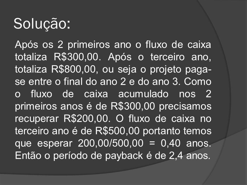 Solução: Após os 2 primeiros ano o fluxo de caixa totaliza R$300,00. Após o terceiro ano, totaliza R$800,00, ou seja o projeto paga- se entre o final