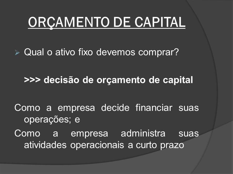 ORÇAMENTO DE CAPITAL Qual o ativo fixo devemos comprar? >>> decisão de orçamento de capital Como a empresa decide financiar suas operações; e Como a e