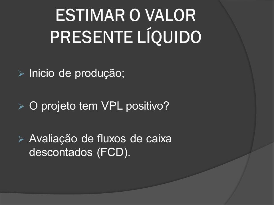 ESTIMAR O VALOR PRESENTE LÍQUIDO Inicio de produção; O projeto tem VPL positivo? Avaliação de fluxos de caixa descontados (FCD).