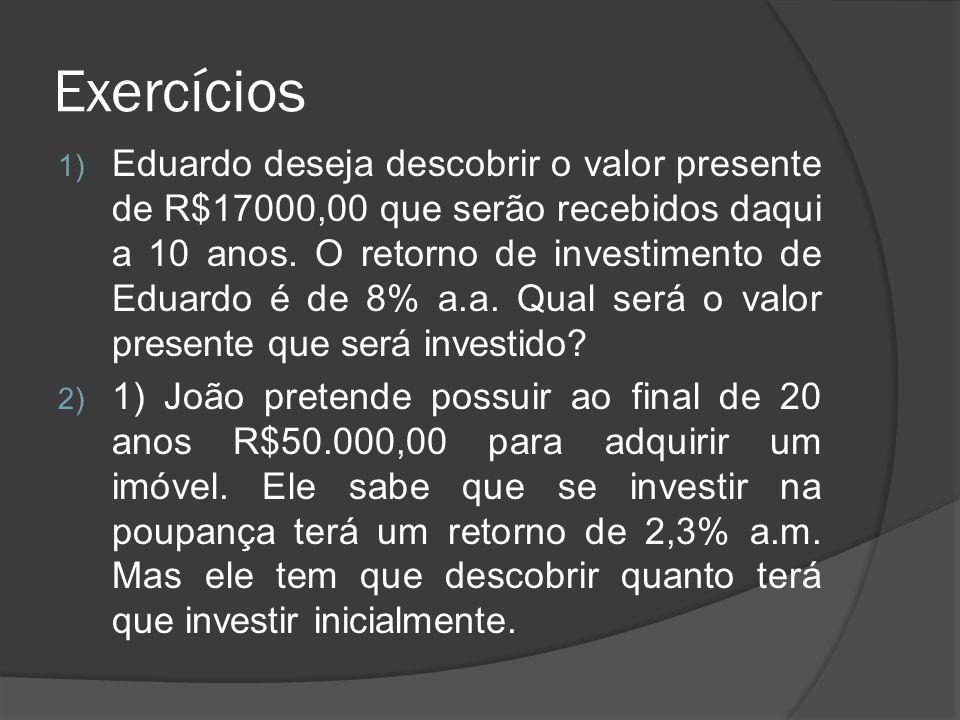 Exercícios 1) Eduardo deseja descobrir o valor presente de R$17000,00 que serão recebidos daqui a 10 anos. O retorno de investimento de Eduardo é de 8