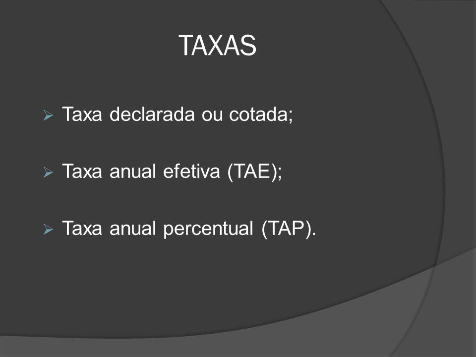 TAXAS Taxa declarada ou cotada; Taxa anual efetiva (TAE); Taxa anual percentual (TAP).