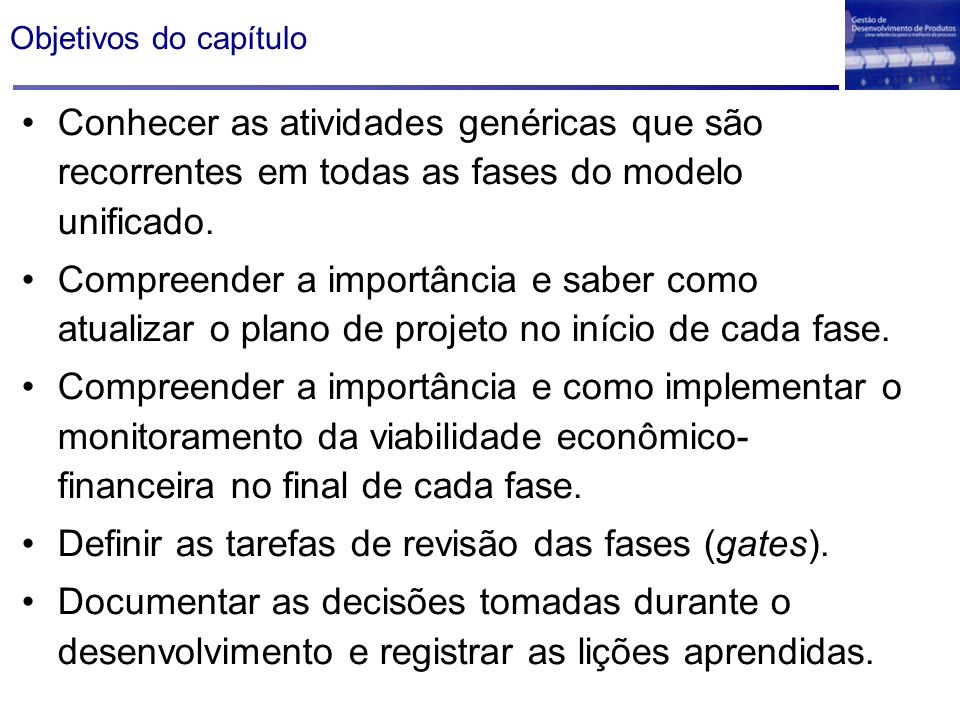 Objetivos do capítulo Conhecer as atividades genéricas que são recorrentes em todas as fases do modelo unificado. Compreender a importância e saber co