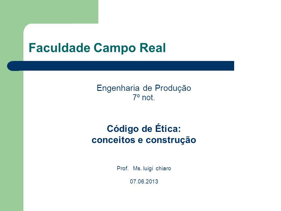 Faculdade Campo Real Engenharia de Produção 7º not. Código de Ética: conceitos e construção Prof. Ms. luigi chiaro 07.06.2013
