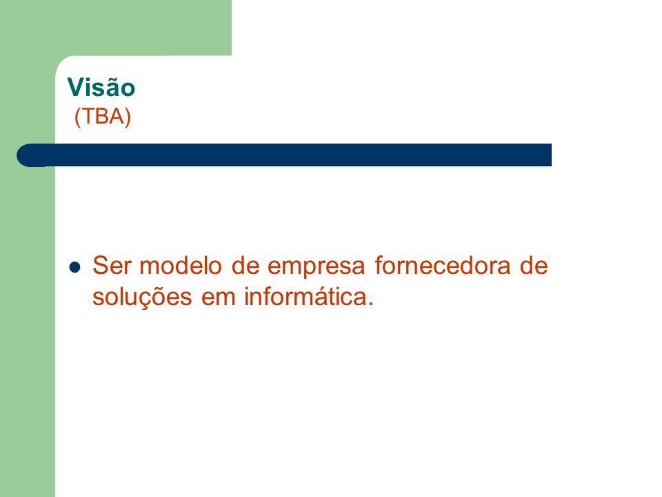 Visão (TBA) Ser modelo de empresa fornecedora de soluções em informática.
