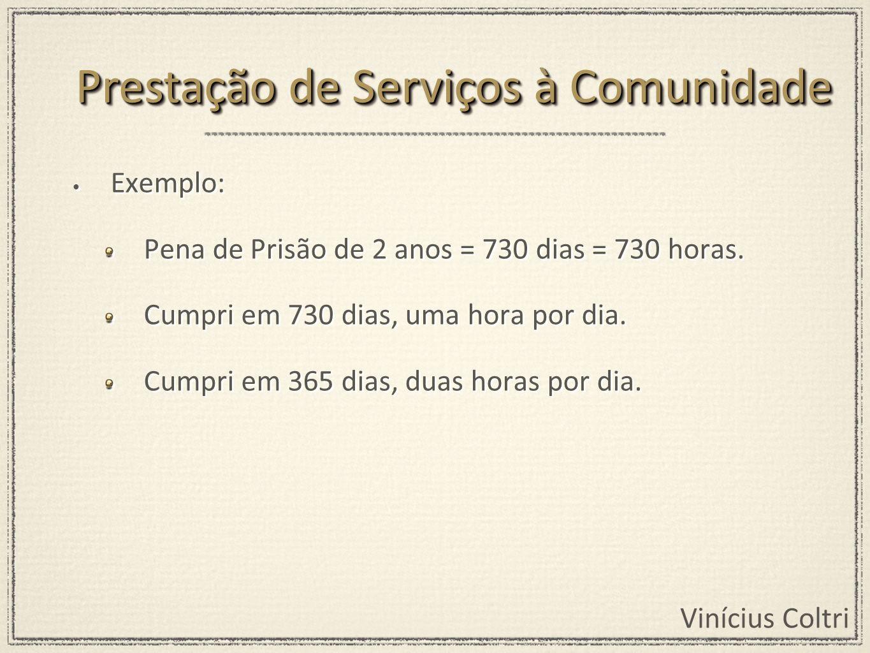 Vinícius Coltri Exemplo: Pena de Prisão de 2 anos = 730 dias = 730 horas. Cumpri em 730 dias, uma hora por dia. Cumpri em 365 dias, duas horas por dia