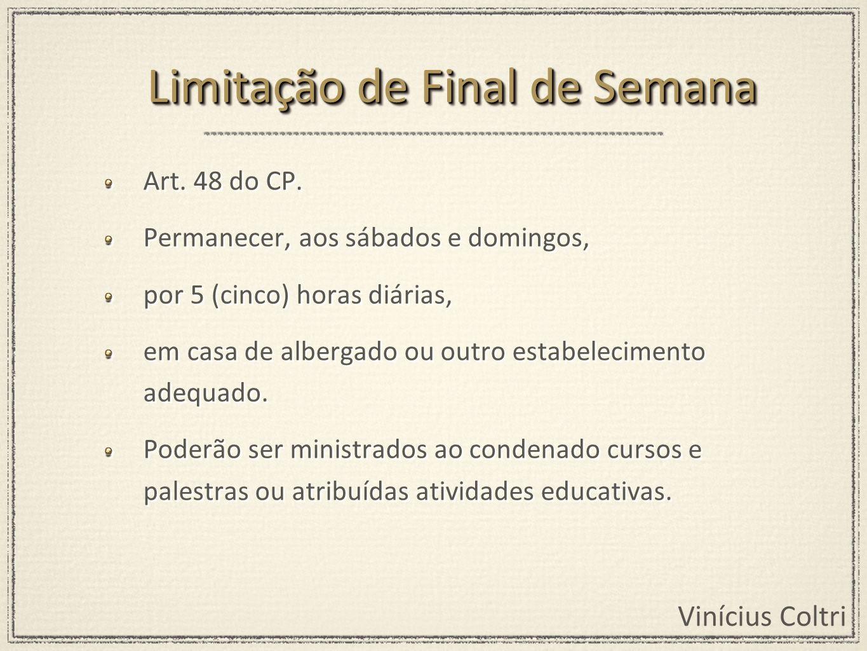 Vinícius Coltri Art. 48 do CP. Permanecer, aos sábados e domingos, por 5 (cinco) horas diárias, em casa de albergado ou outro estabelecimento adequado