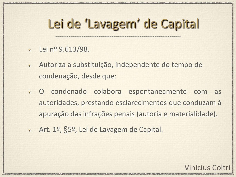 Vinícius Coltri Lei nº 9.613/98. Autoriza a substituição, independente do tempo de condenação, desde que: O condenado colabora espontaneamente com as