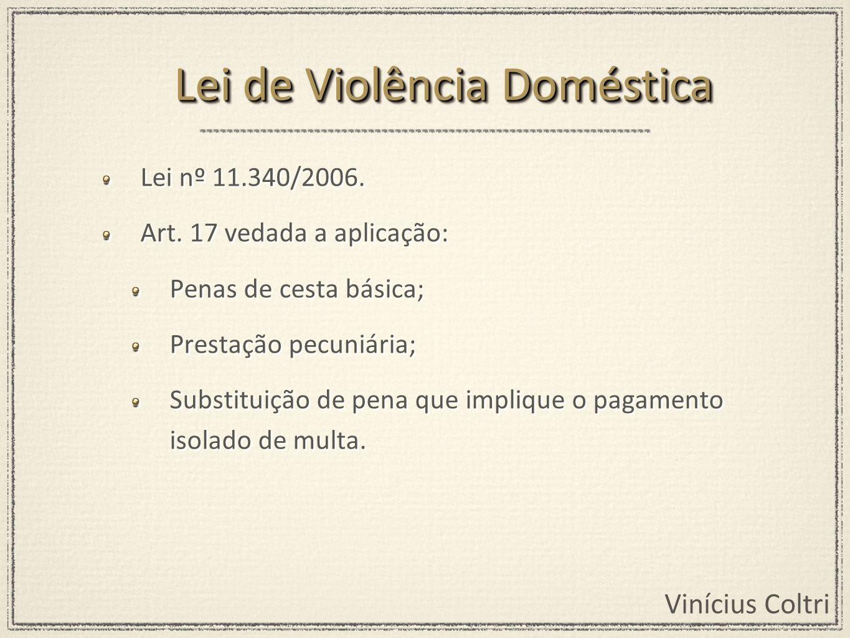 Vinícius Coltri Lei nº 11.340/2006. Art. 17 vedada a aplicação: Penas de cesta básica; Prestação pecuniária; Substituição de pena que implique o pagam