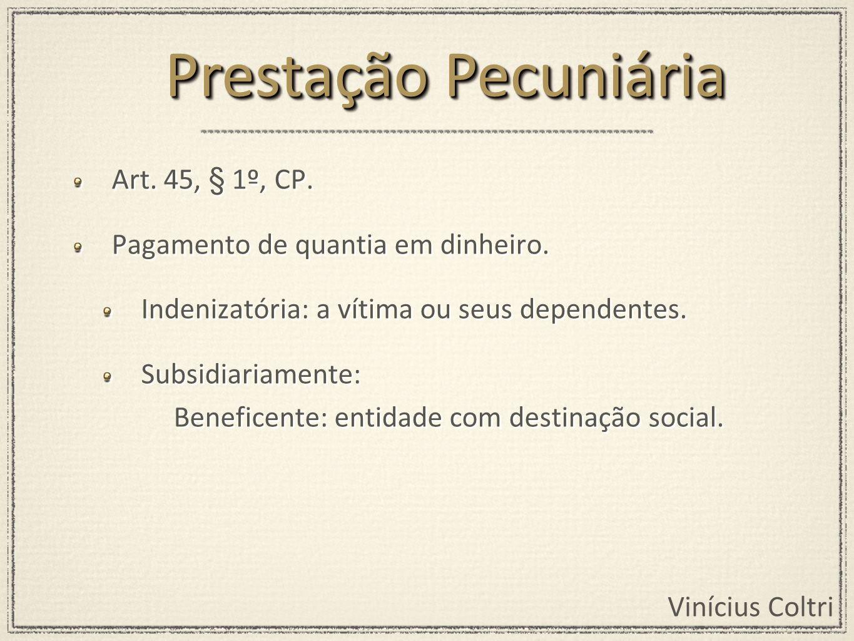 Vinícius Coltri Art. 45, § 1º, CP. Pagamento de quantia em dinheiro. Indenizatória: a vítima ou seus dependentes. Subsidiariamente: Beneficente: entid