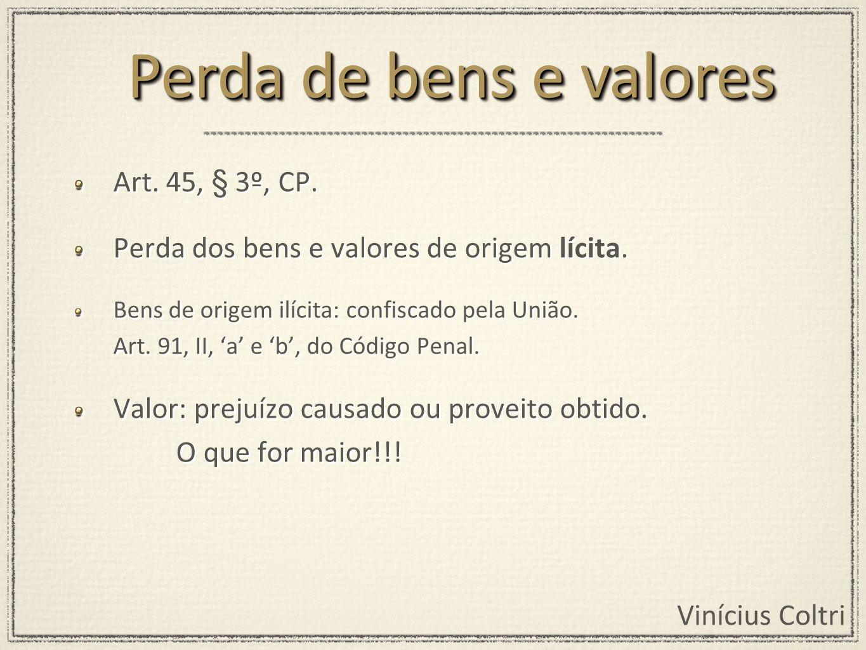 Vinícius Coltri Art. 45, § 3º, CP. Perda dos bens e valores de origem lícita. Bens de origem ilícita: confiscado pela União. Art. 91, II, a e b, do Có