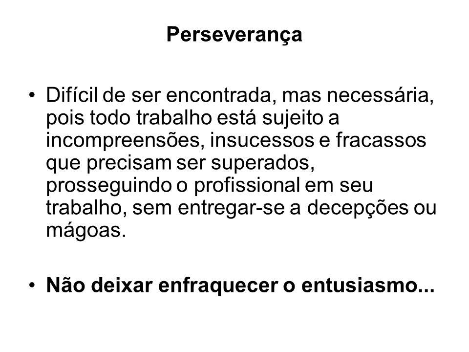 Perseverança Difícil de ser encontrada, mas necessária, pois todo trabalho está sujeito a incompreensões, insucessos e fracassos que precisam ser supe